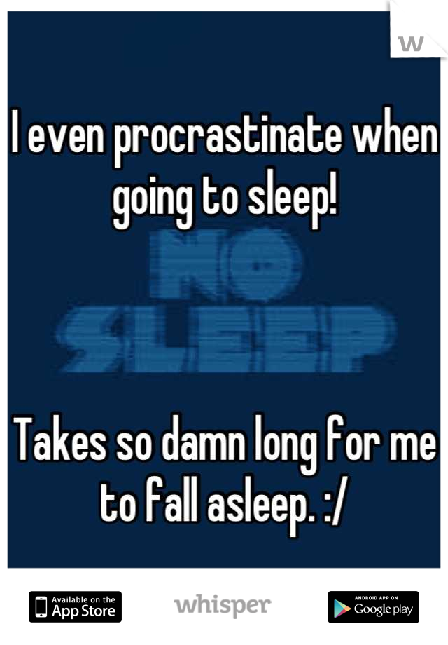 I even procrastinate when going to sleep!     Takes so damn long for me to fall asleep. :/
