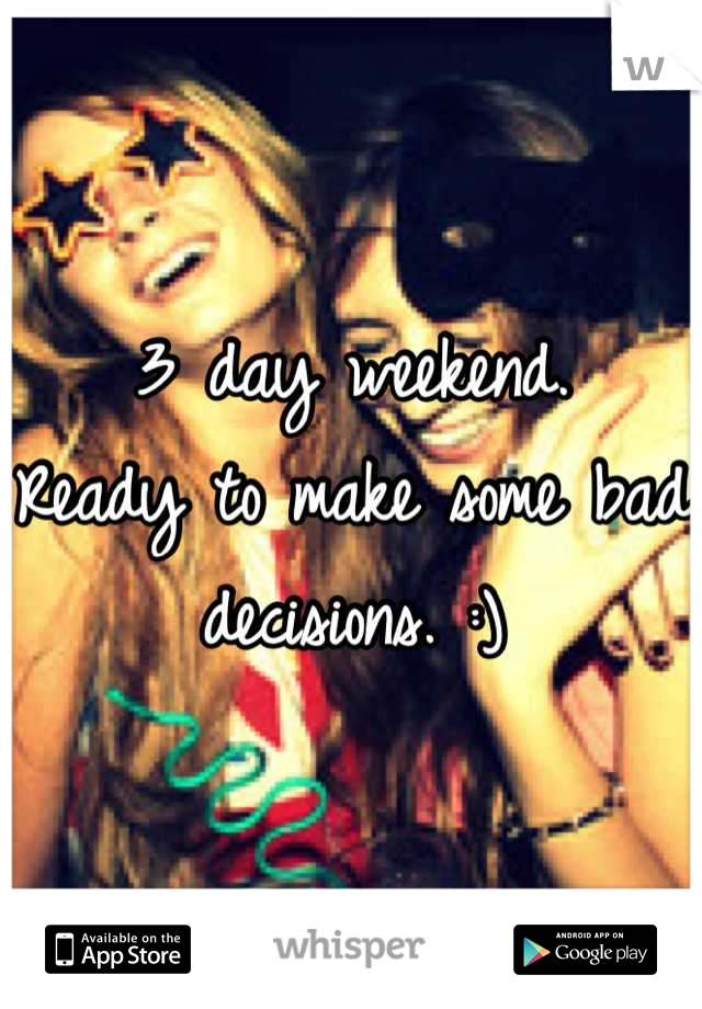 3 day weekend. Ready to make some bad decisions. :)