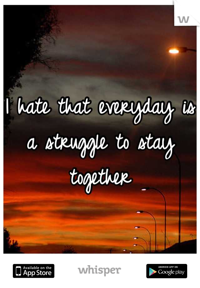 I hate that everyday is a struggle to stay together
