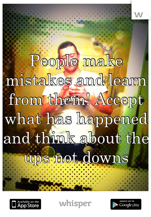 People make mistakes and learn from them! Accept what has happened and think about the ups not downs