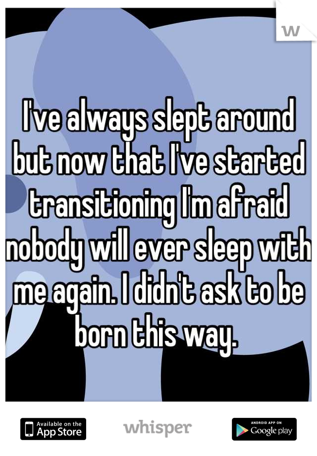 I've always slept around but now that I've started transitioning I'm afraid nobody will ever sleep with me again. I didn't ask to be born this way.