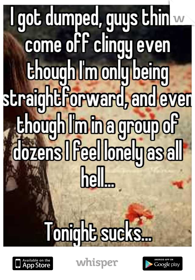 I got dumped, guys think I come off clingy even though I'm only being straightforward, and even though I'm in a group of dozens I feel lonely as all hell...  Tonight sucks... :/