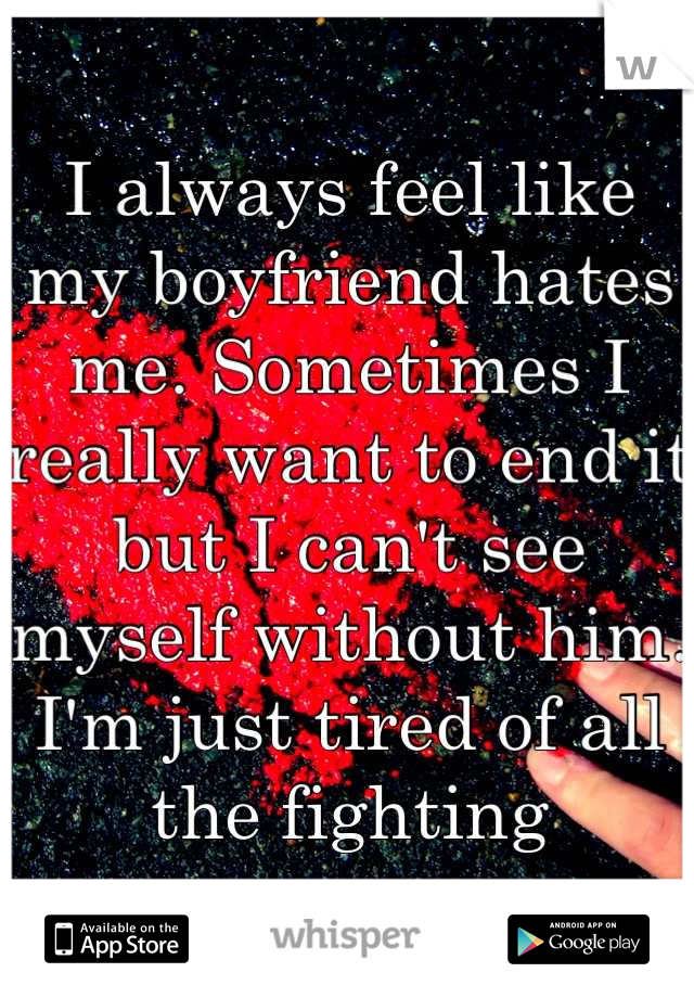 I always feel like my boyfriend hates me. Sometimes I really want to end it but I can't see myself without him. I'm just tired of all the fighting