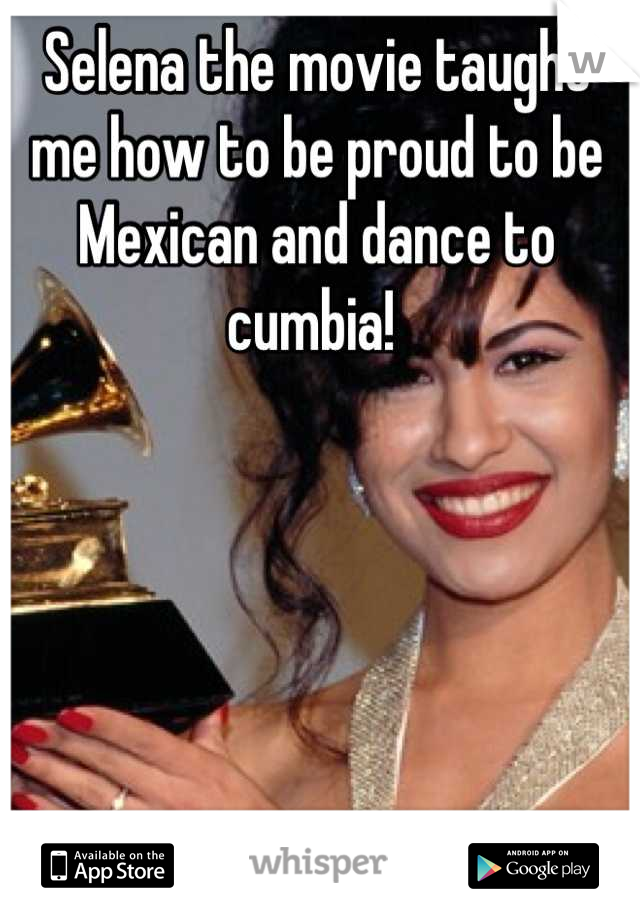 Selena the movie taught me how to be proud to be Mexican and dance to cumbia!