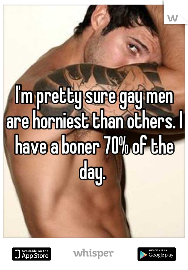 I'm pretty sure gay men are horniest than others. I have a boner 70% of the day.