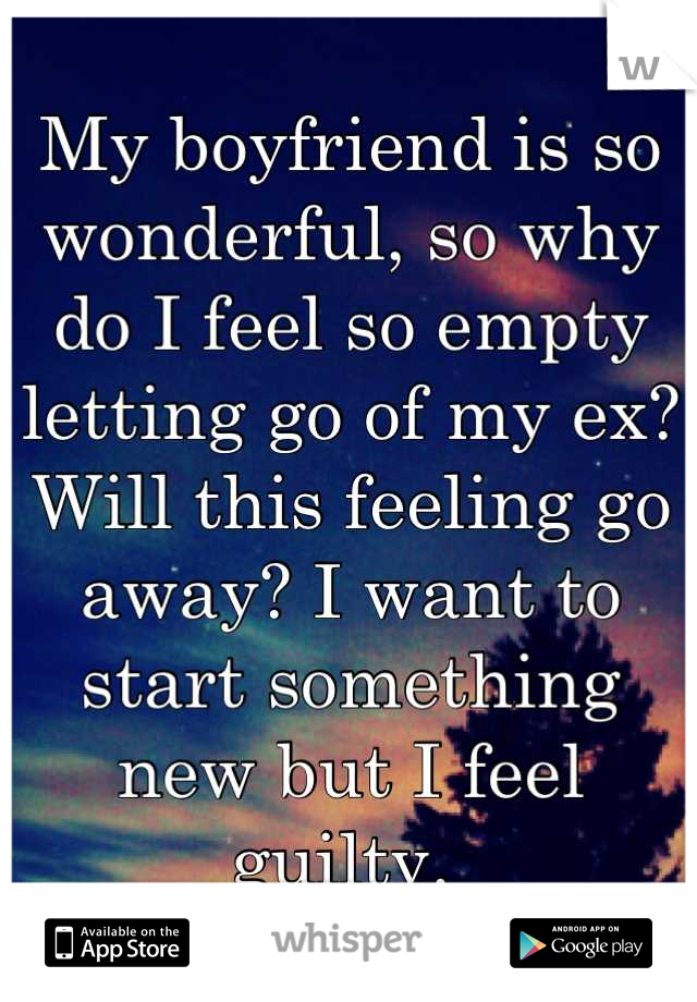 My boyfriend is so wonderful, so why do I feel so empty letting go of my ex? Will this feeling go away? I want to start something new but I feel guilty.
