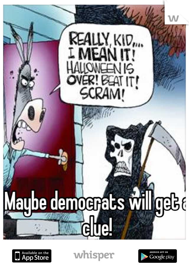 Maybe democrats will get a clue!  Republicans 2016!!