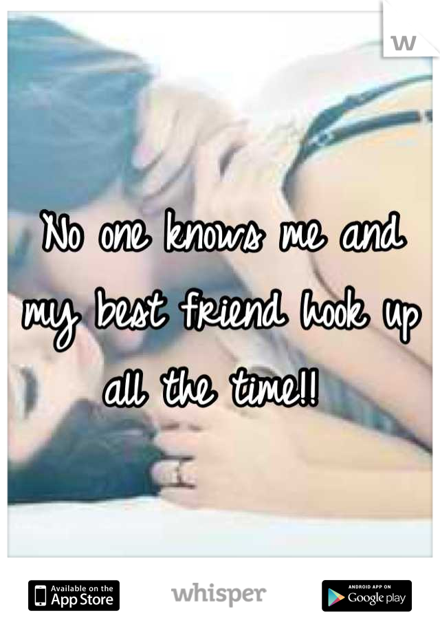 No one knows me and my best friend hook up all the time!!