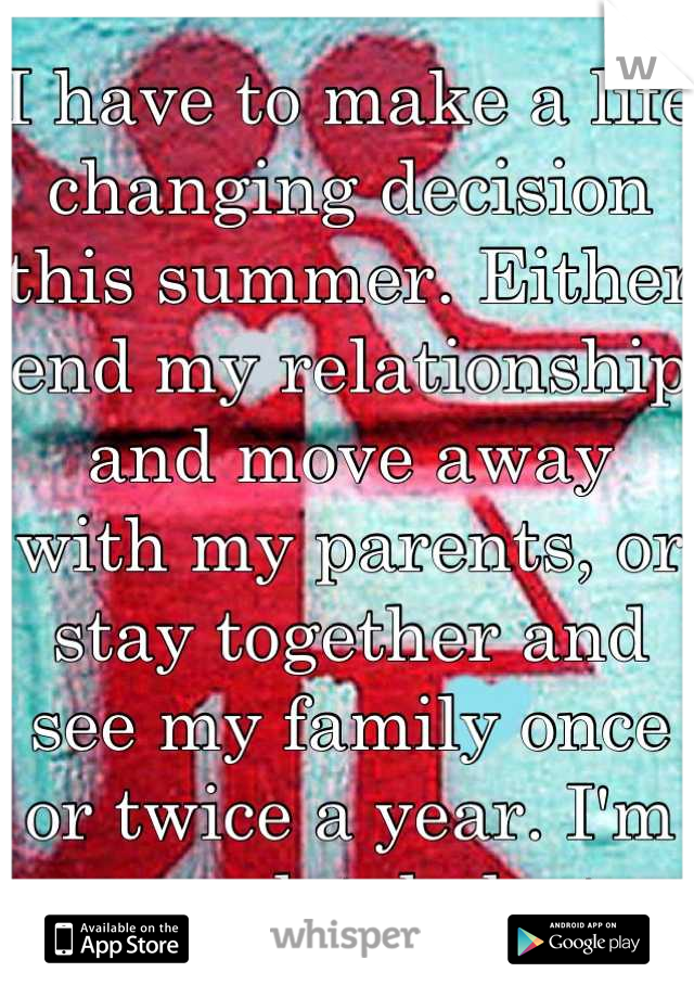 I have to make a life changing decision this summer. Either end my relationship and move away with my parents, or stay together and see my family once or twice a year. I'm completely lost