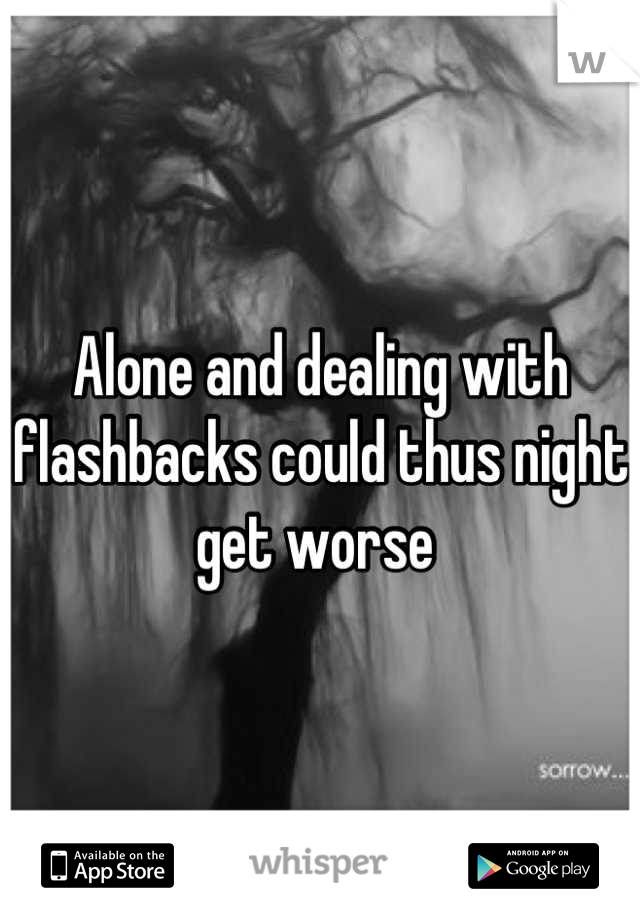 Alone and dealing with flashbacks could thus night get worse