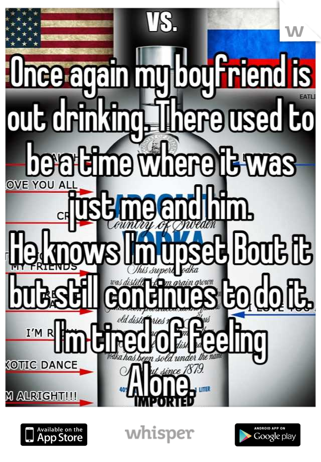 Once again my boyfriend is out drinking. There used to be a time where it was just me and him. He knows I'm upset Bout it but still continues to do it. I'm tired of feeling Alone.