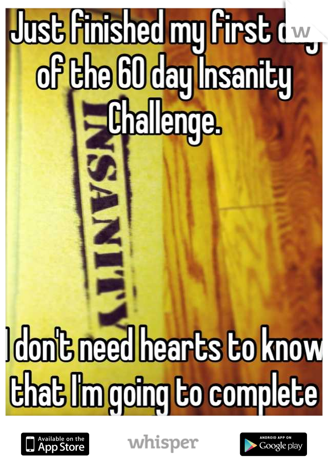 Just finished my first day of the 60 day Insanity Challenge.     I don't need hearts to know that I'm going to complete this.