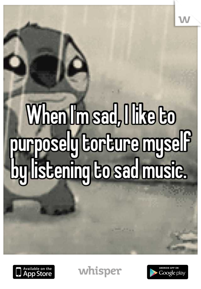 When I'm sad, I like to purposely torture myself by listening to sad music.