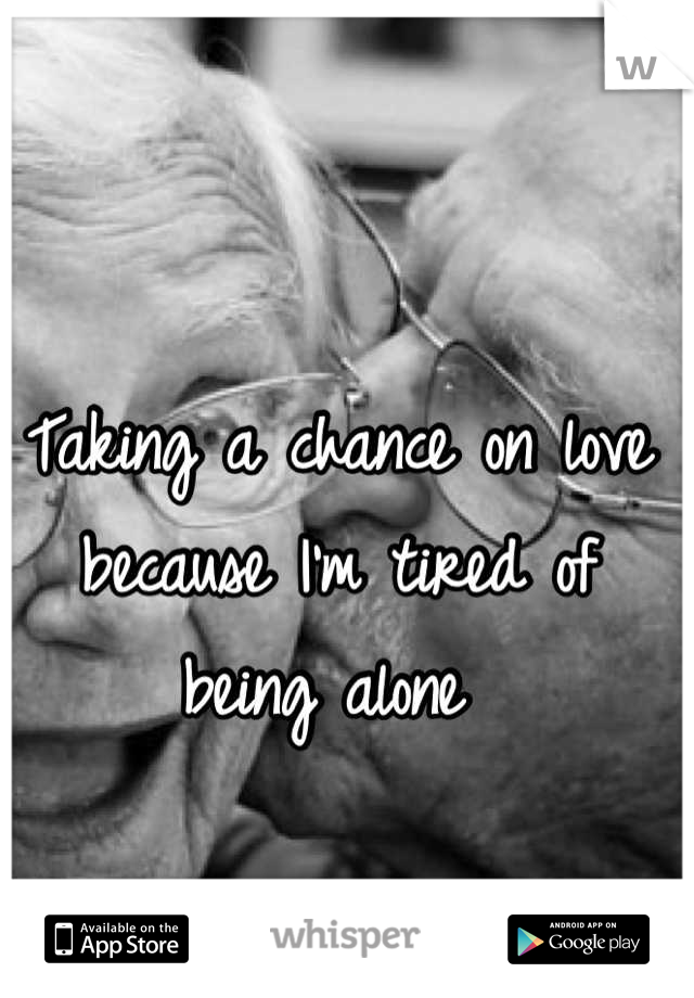 Taking a chance on love because I'm tired of being alone