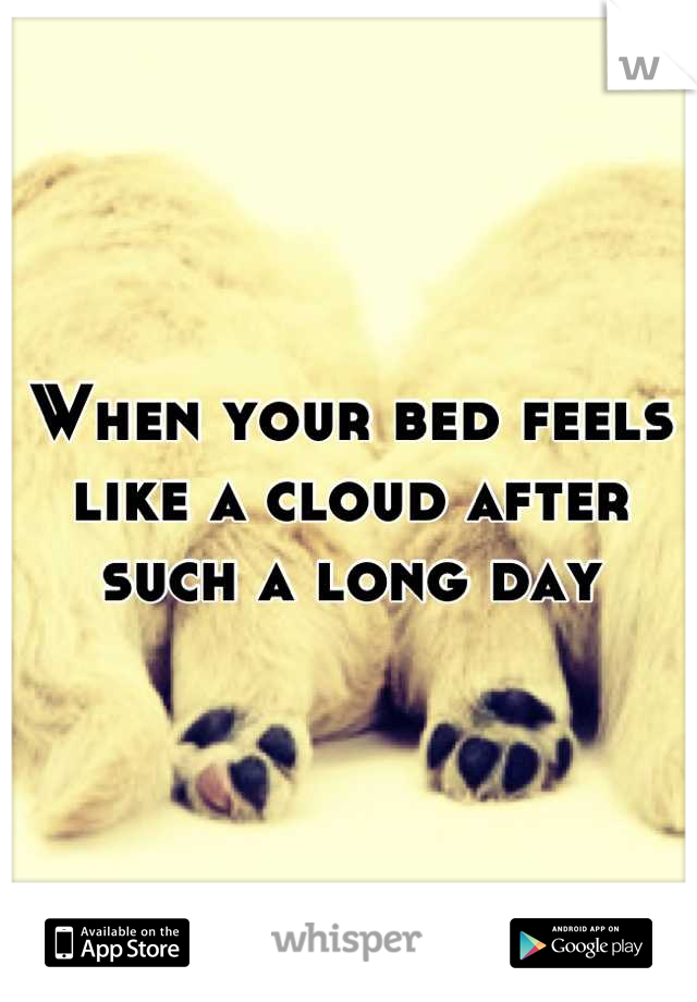 When your bed feels like a cloud after such a long day