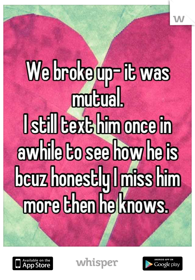 We broke up- it was mutual. I still text him once in awhile to see how he is bcuz honestly I miss him more then he knows.