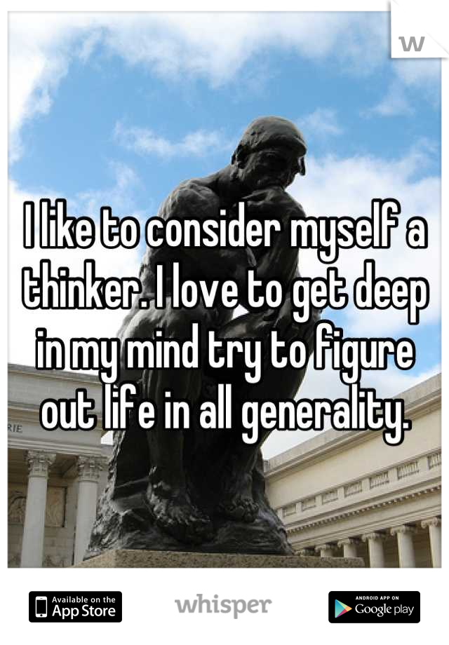 I like to consider myself a thinker. I love to get deep in my mind try to figure out life in all generality.