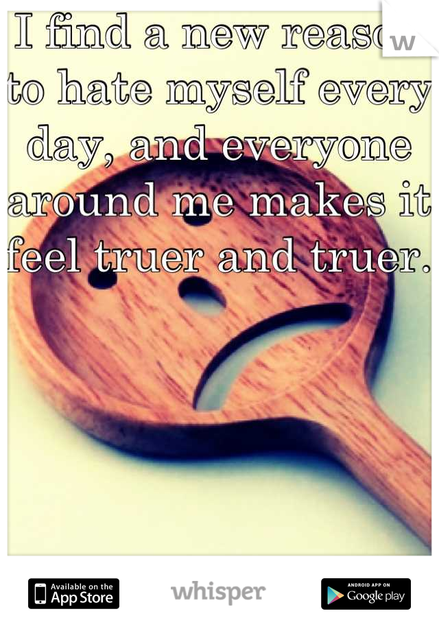 I find a new reason to hate myself every day, and everyone around me makes it feel truer and truer.