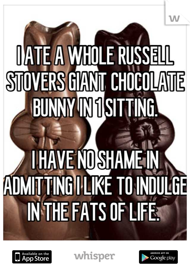 I ATE A WHOLE RUSSELL STOVERS GIANT CHOCOLATE BUNNY IN 1 SITTING.   I HAVE NO SHAME IN ADMITTING I LIKE TO INDULGE IN THE FATS OF LIFE.
