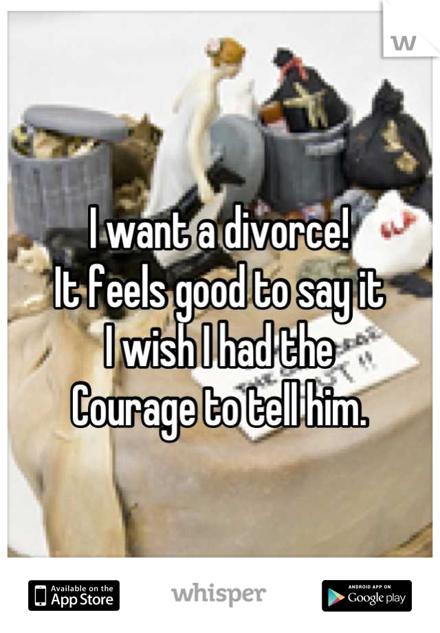 I want a divorce! It feels good to say it I wish I had the Courage to tell him.