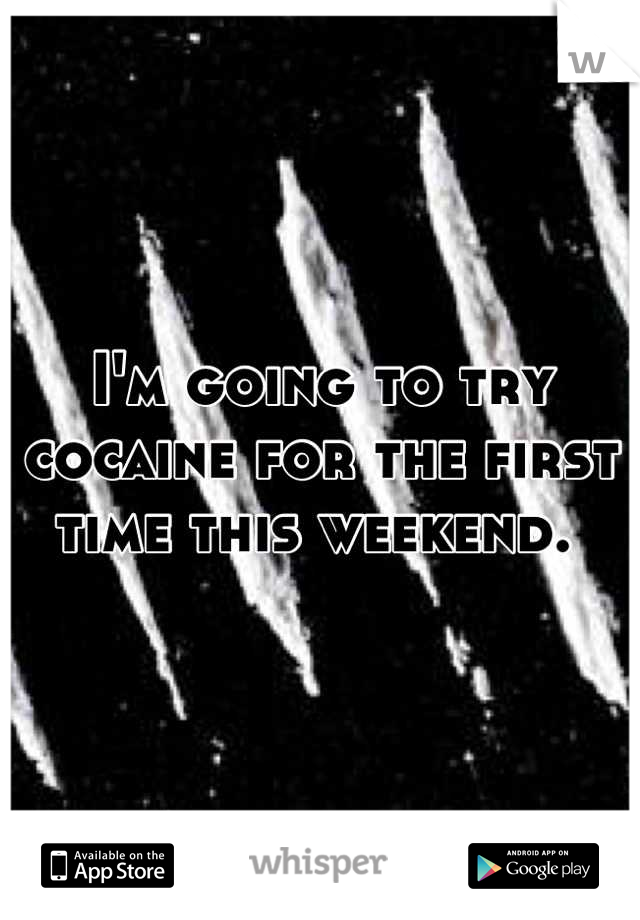 I'm going to try cocaine for the first time this weekend.