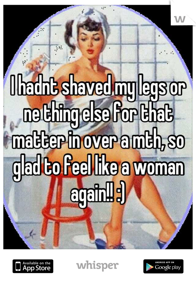 I hadnt shaved my legs or ne thing else for that matter in over a mth, so glad to feel like a woman again!! :)