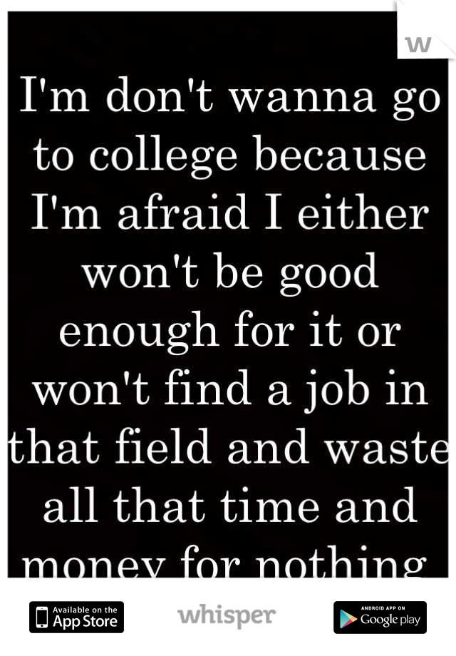 I'm don't wanna go to college because I'm afraid I either won't be good enough for it or won't find a job in that field and waste all that time and money for nothing
