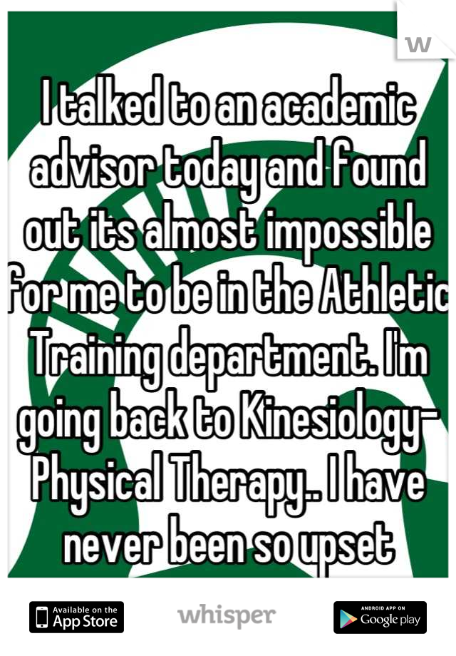 I talked to an academic advisor today and found out its almost impossible for me to be in the Athletic Training department. I'm going back to Kinesiology-Physical Therapy.. I have never been so upset