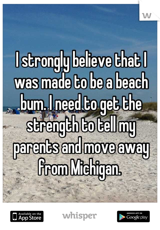 I strongly believe that I was made to be a beach bum. I need to get the strength to tell my parents and move away from Michigan.