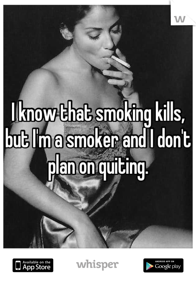 I know that smoking kills, but I'm a smoker and I don't plan on quiting.