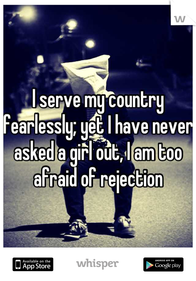 I serve my country fearlessly; yet I have never asked a girl out, I am too afraid of rejection