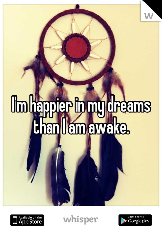 I'm happier in my dreams than I am awake.