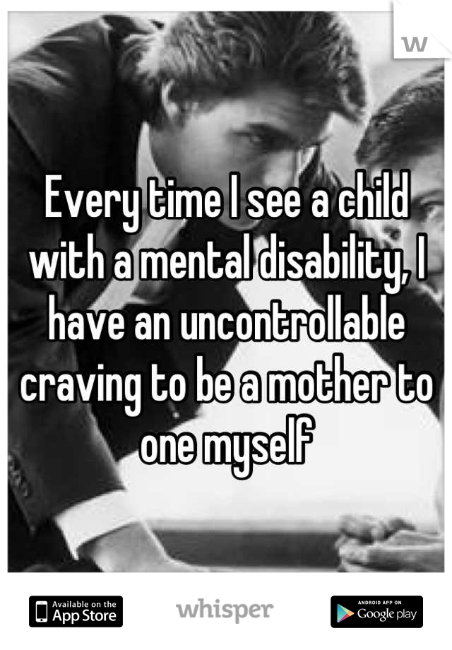Every time I see a child with a mental disability, I have an uncontrollable craving to be a mother to one myself