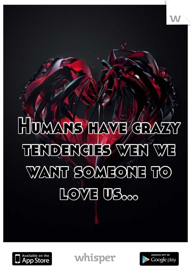 Humans have crazy tendencies wen we want someone to love us...