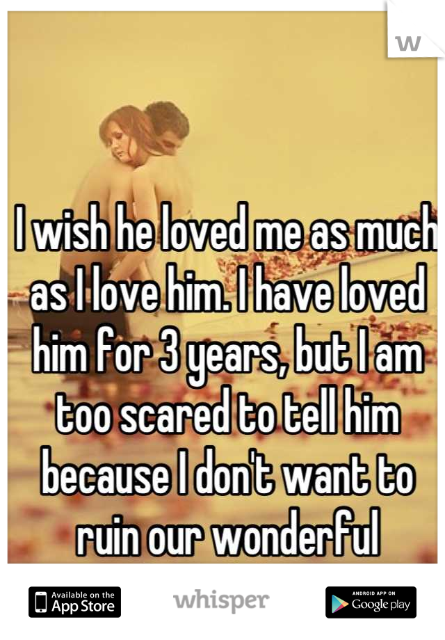 I wish he loved me as much as I love him. I have loved him for 3 years, but I am too scared to tell him because I don't want to ruin our wonderful friendship.