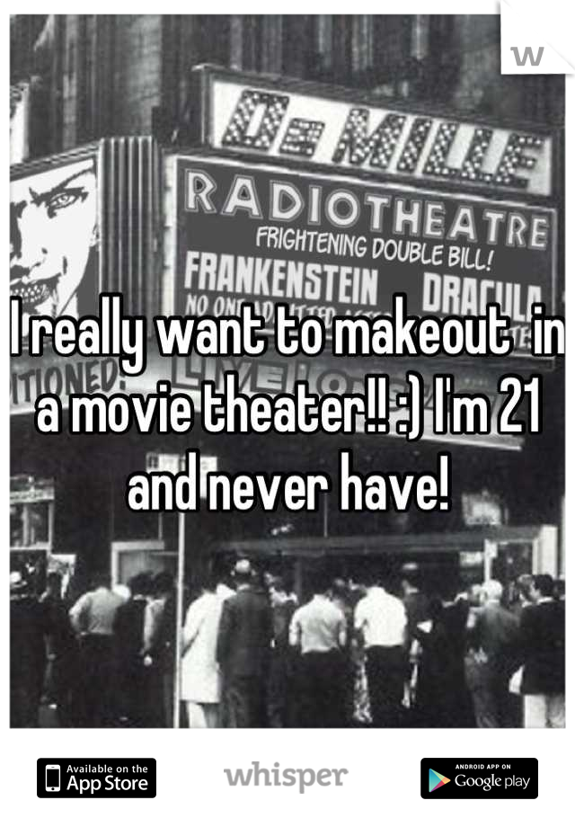 I really want to makeout  in a movie theater!! :) I'm 21 and never have!