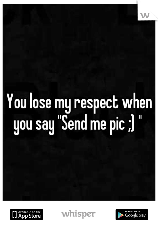 "You lose my respect when you say ""Send me pic ;) """