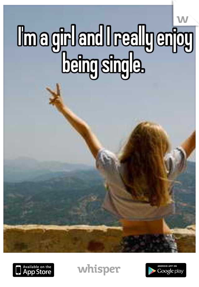 I'm a girl and I really enjoy being single.