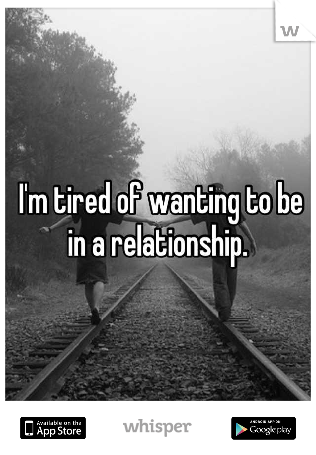 I'm tired of wanting to be in a relationship.