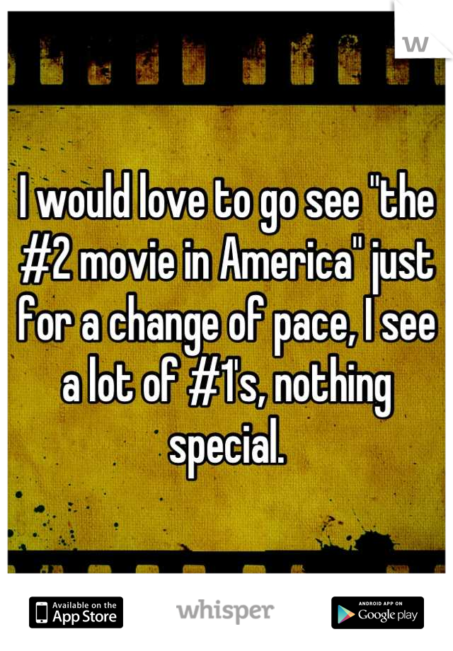 "I would love to go see ""the #2 movie in America"" just for a change of pace, I see a lot of #1's, nothing special."