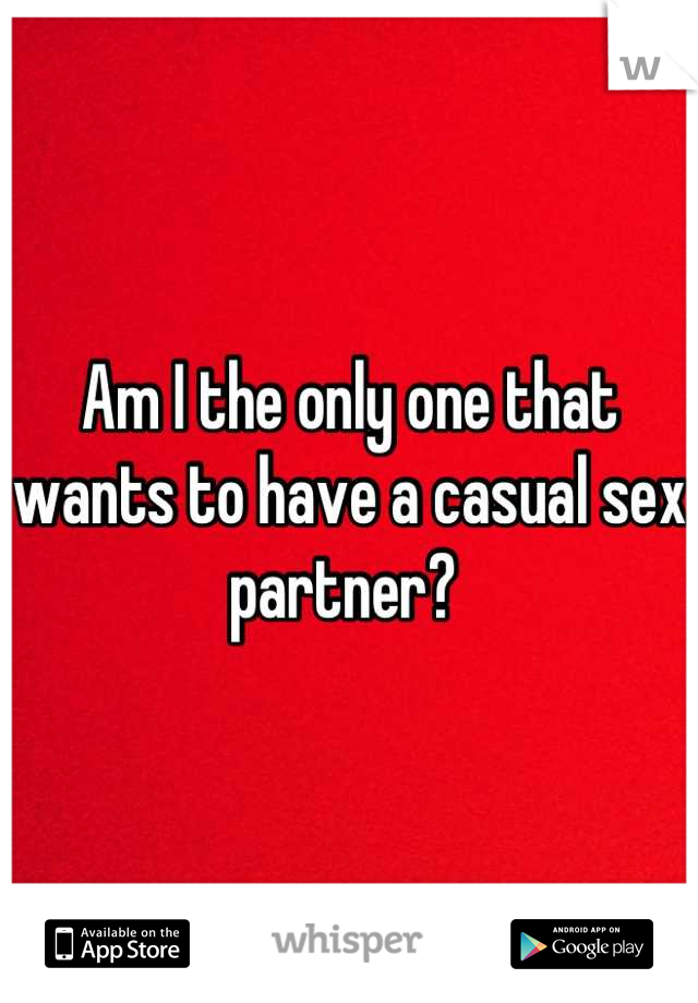Am I the only one that wants to have a casual sex partner?