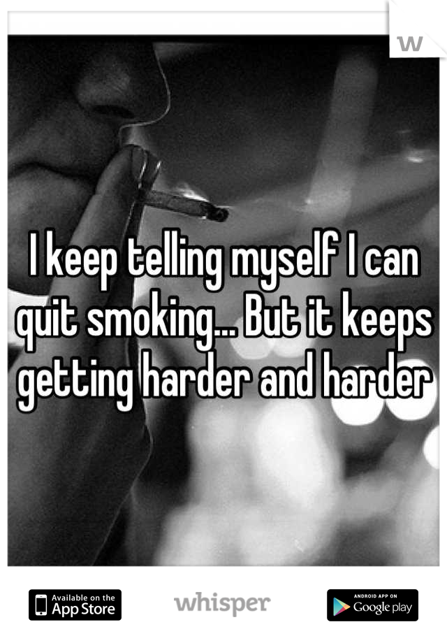 I keep telling myself I can quit smoking... But it keeps getting harder and harder