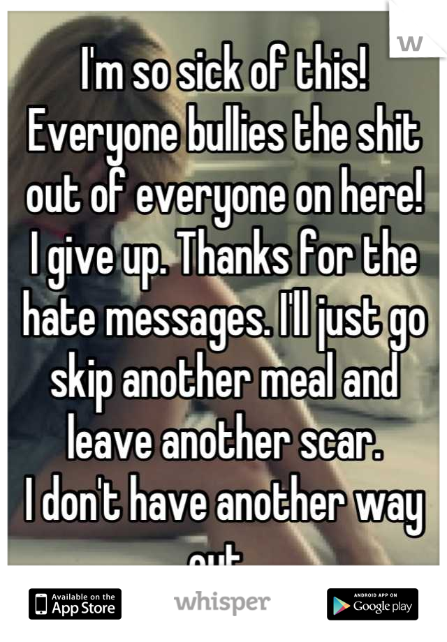 I'm so sick of this! Everyone bullies the shit out of everyone on here! I give up. Thanks for the hate messages. I'll just go skip another meal and leave another scar.  I don't have another way out.