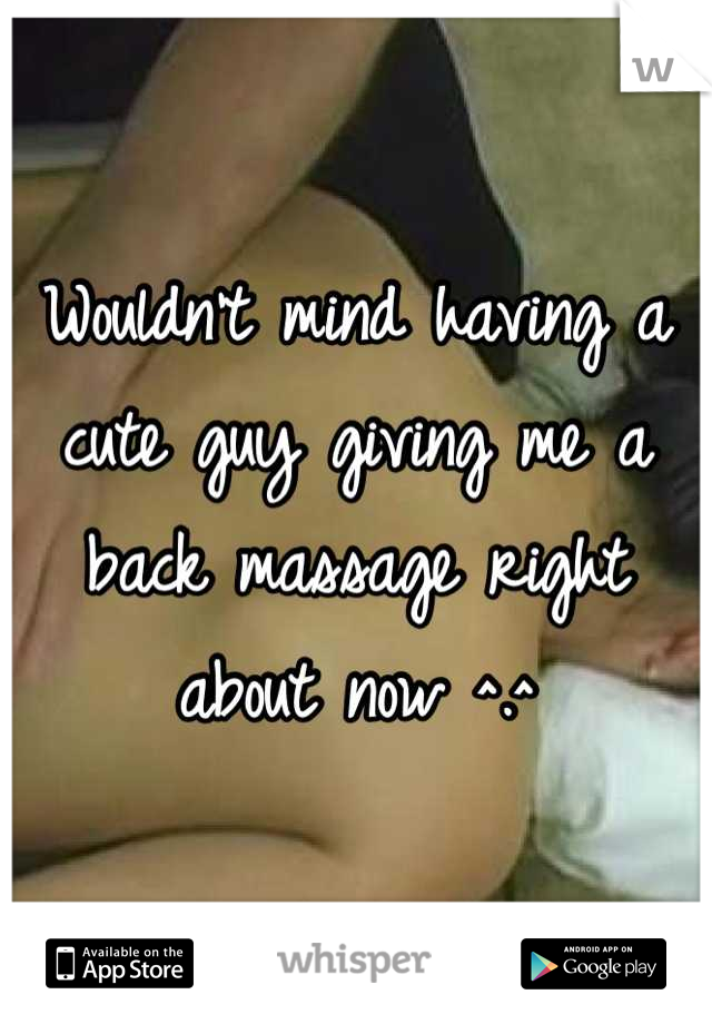 Wouldn't mind having a cute guy giving me a back massage right about now ^.^