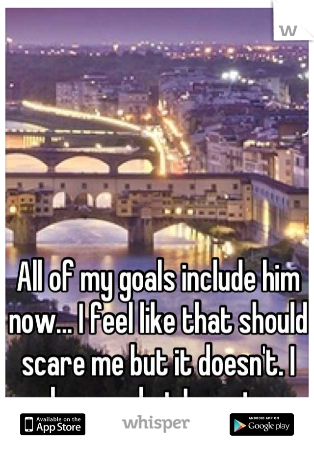 All of my goals include him now... I feel like that should scare me but it doesn't. I know what I want.