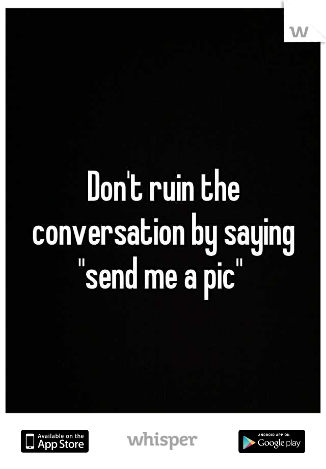 """Don't ruin the  conversation by saying  """"send me a pic"""""""
