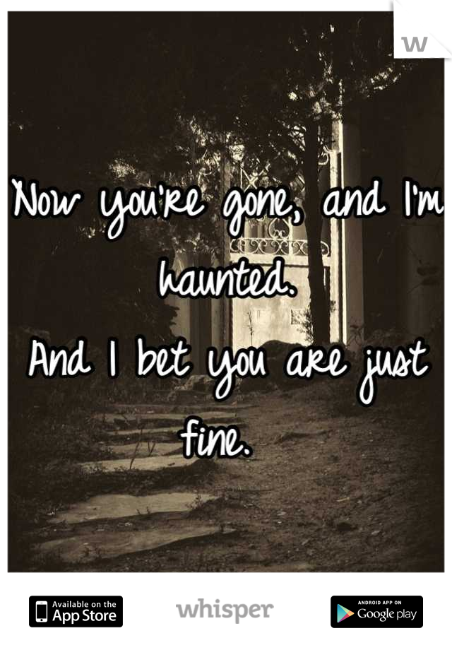 Now you're gone, and I'm haunted.  And I bet you are just fine.