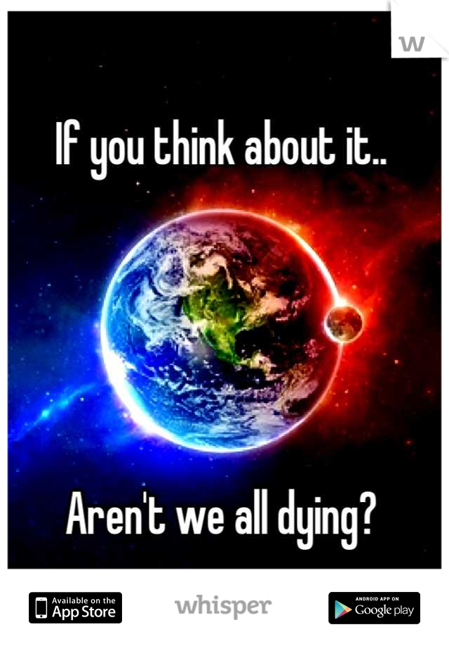 If you think about it..      Aren't we all dying?