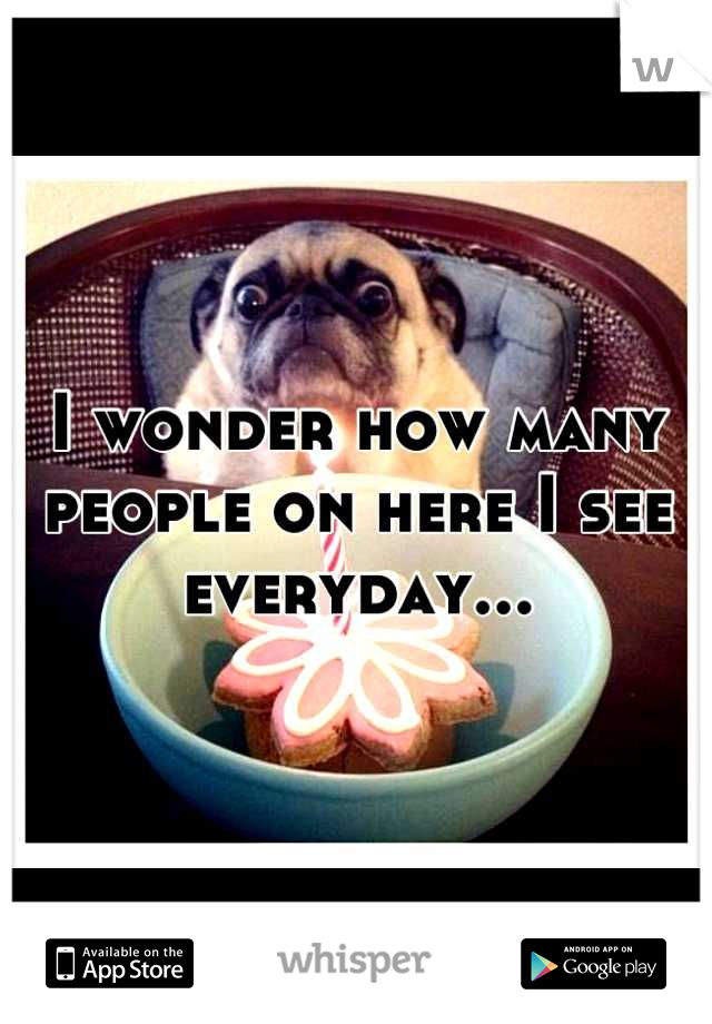 I wonder how many people on here I see everyday...