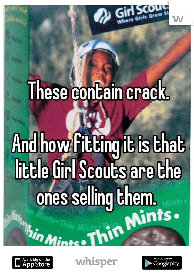 These contain crack.   And how fitting it is that little Girl Scouts are the ones selling them.